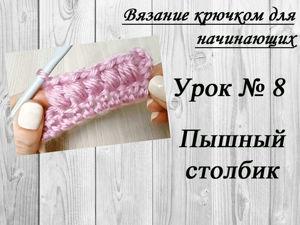Вязание крючком для начинающих. Урок №8 — пышный столбик. Ярмарка Мастеров - ручная работа, handmade.