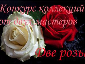 Конкурс коллекций от двух мастеров  «Две розы» . Часть пятая. Ярмарка Мастеров - ручная работа, handmade.