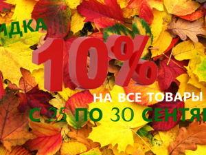 Скидка 10% на все товары с 25 по 30 сентября!. Ярмарка Мастеров - ручная работа, handmade.