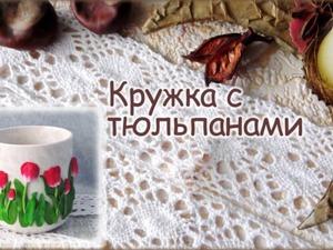 Видео мастер-класс по декорированию кружки тюльпанами из полимерной глины. Ярмарка Мастеров - ручная работа, handmade.