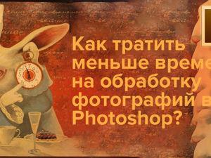 Как сэкономить время на обработку изображений в Photoshop. Мой способ. Ярмарка Мастеров - ручная работа, handmade.