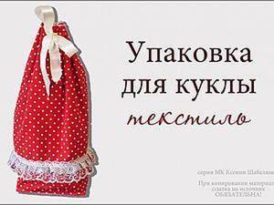 Делаем текстильную упаковку для куклы. Ярмарка Мастеров - ручная работа, handmade.