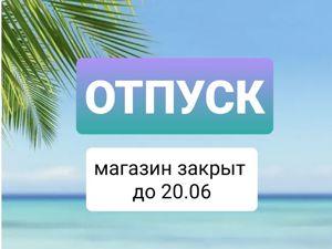 Магазин закрыт с 30.05 по 20.06. Отпуск. Ярмарка Мастеров - ручная работа, handmade.