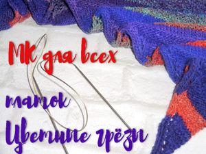 Мастер-класс по вязанию платка «Цветочные грёзы». Ярмарка Мастеров - ручная работа, handmade.