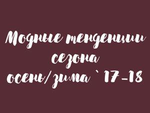 Модные тенденции сезона осень/зима 2017-2018. Ярмарка Мастеров - ручная работа, handmade.