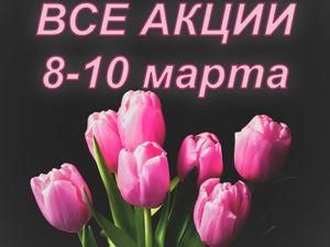ВСЕ акции к 8 марта (8.03-10.03). Ярмарка Мастеров - ручная работа, handmade.