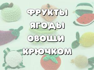 Зачем вязать овощи, фрукты и ягодки?!. Ярмарка Мастеров - ручная работа, handmade.