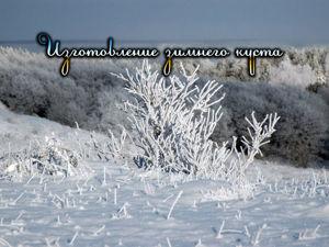 Создание зимнего пейзажа «Куст в инее». Часть №2. Ярмарка Мастеров - ручная работа, handmade.