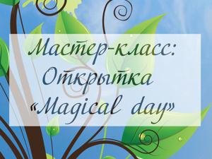 Делаем открытку «Magical day». Ярмарка Мастеров - ручная работа, handmade.