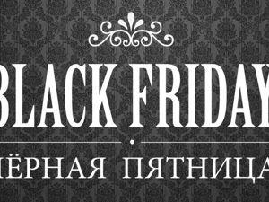 Сегодня  «Черная Пятница»  и скидки до 40 % !!!!. Ярмарка Мастеров - ручная работа, handmade.