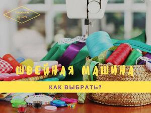 Как выбрать швейную машинку? Полезные советы для потенциальных покупателей. Ярмарка Мастеров - ручная работа, handmade.