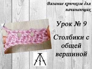 Вязание крючком для начинающих. Урок №9 — Столбики с общей вершиной. Ярмарка Мастеров - ручная работа, handmade.