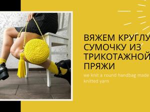 Вяжем объемную круглую сумку с ручкой и кисточкой. Ярмарка Мастеров - ручная работа, handmade.