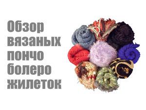Обзор моих вязаных пончо,болеро,жилеток.Обзор моих вязаных вещей. Ярмарка Мастеров - ручная работа, handmade.