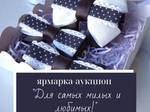 Приглашаем на ярмарку-аукцион  «Для самых милых и любимых!». Ярмарка Мастеров - ручная работа, handmade.
