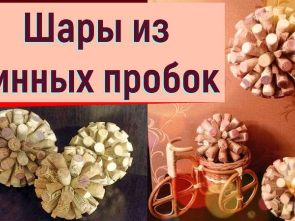 Видеоурок: шар для декора из винных пробок | Ярмарка Мастеров - ручная работа, handmade