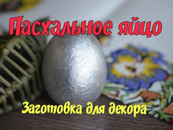 Пасхальное яйцо. Заготовка для декорирования | Ярмарка Мастеров - ручная работа, handmade