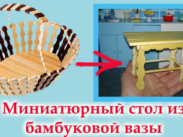 Видео мастер-класс: мастерим миниатюрный стол из бамбуковой вазы | Ярмарка Мастеров - ручная работа, handmade