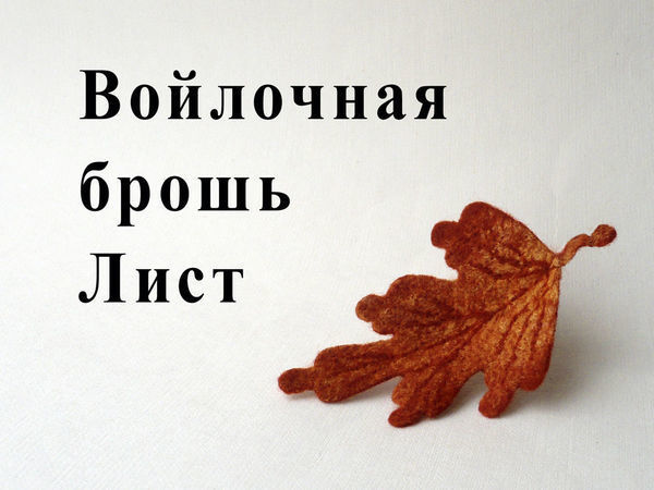 Создаем войлочную брошь «Осенний лист»: видео мастер-класс | Ярмарка Мастеров - ручная работа, handmade