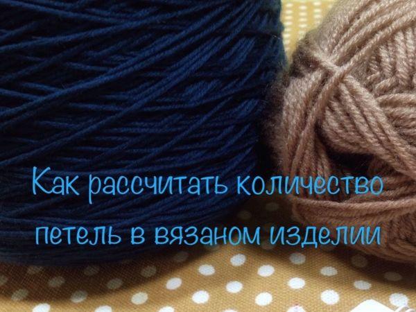 Рассчитываем необходимое количество петель для вязаного изделия | Ярмарка Мастеров - ручная работа, handmade