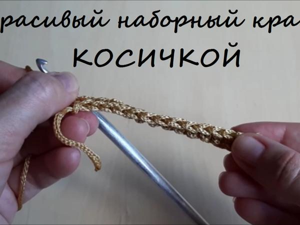 Как связать крючком красивый наборный край в виде косички | Ярмарка Мастеров - ручная работа, handmade