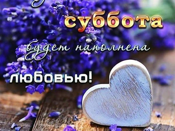 Пусть Ваша Суббота будет наполнена Любовью!!! (друзьям) | Ярмарка Мастеров - ручная работа, handmade